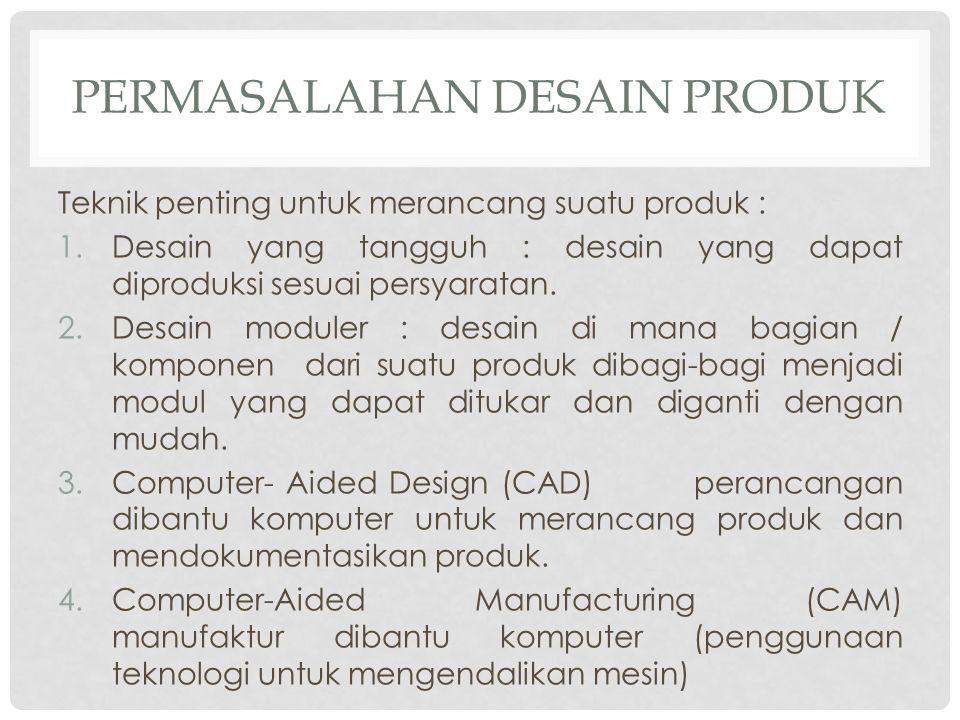 PERMASALAHAN DESAIN PRODUK Teknik penting untuk merancang suatu produk : 1.Desain yang tangguh : desain yang dapat diproduksi sesuai persyaratan. 2.De