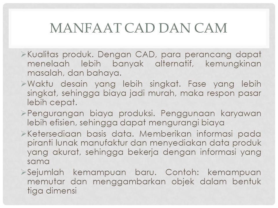 MANFAAT CAD DAN CAM  Kualitas produk. Dengan CAD, para perancang dapat menelaah lebih banyak alternatif, kemungkinan masalah, dan bahaya.  Waktu des