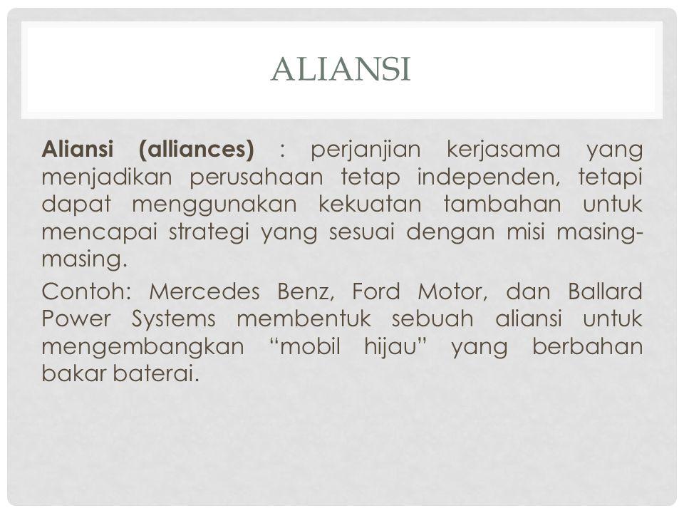 ALIANSI Aliansi (alliances) : perjanjian kerjasama yang menjadikan perusahaan tetap independen, tetapi dapat menggunakan kekuatan tambahan untuk menca