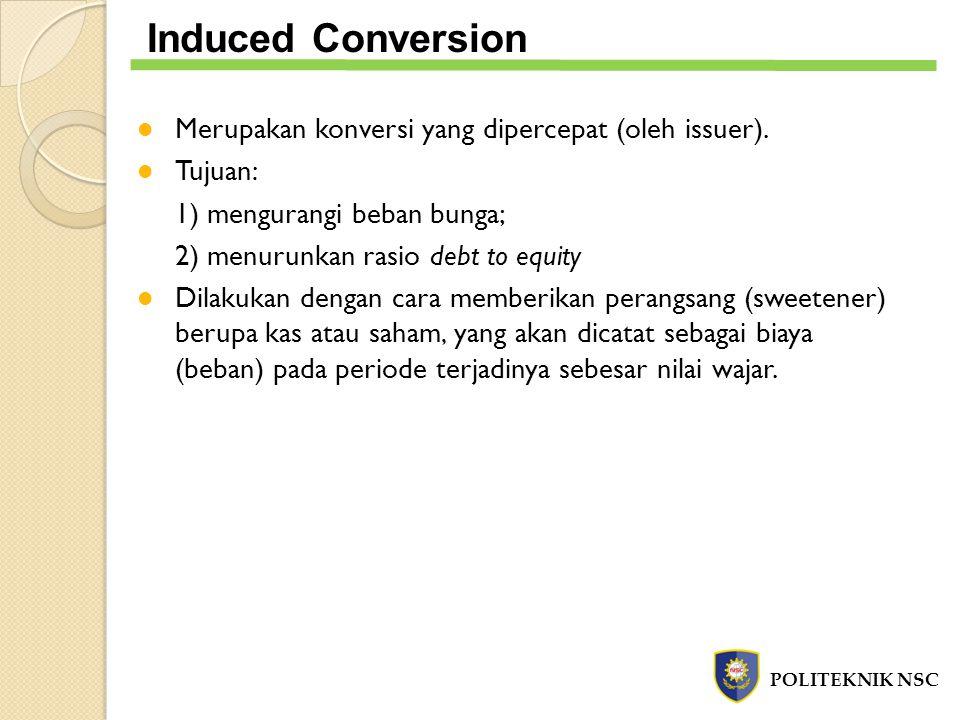 POLITEKNIK NSC Induced Conversion Contoh: PT DEF mengeluarkan obligasi yang dapat dikonversi dengan nilai par Rp 500 juta yang dapat dikonversi menjadi 200 ribu lembar saham biasa dengan nilai par Rp 1.500,- dan mencatat agio saham – koversi ekuitas sebesar Rp 70 juta.