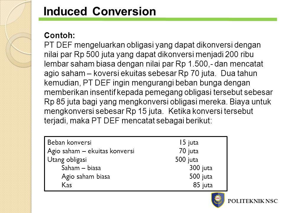POLITEKNIK NSC Induced Conversion Contoh: PT DEF mengeluarkan obligasi yang dapat dikonversi dengan nilai par Rp 500 juta yang dapat dikonversi menjad