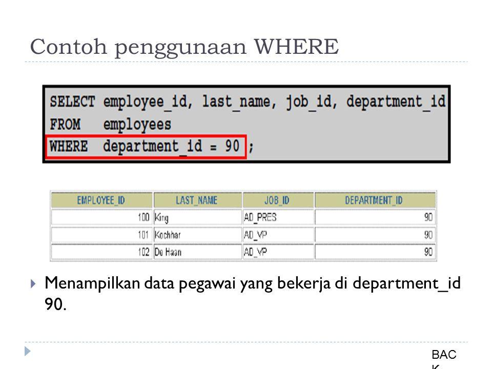 Contoh penggunaan WHERE  Menampilkan data pegawai yang bekerja di department_id 90. BAC K