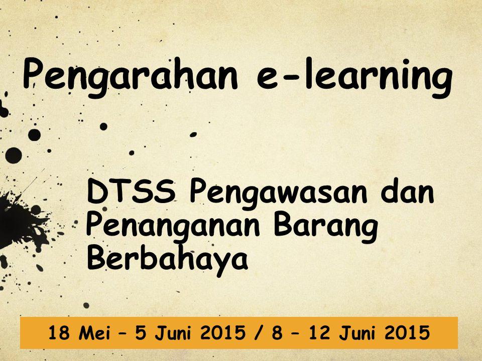 Pengarahan e-learning DTSS Pengawasan dan Penanganan Barang Berbahaya 18 Mei – 5 Juni 2015 / 8 – 12 Juni 2015