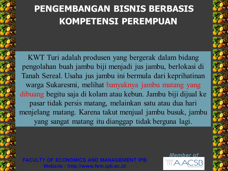 PENGEMBANGAN BISNIS BERBASIS KOMPETENSI PEREMPUAN Member of FACULTY OF ECONOMICS AND MANAGEMENT IPB Website : http://www.fem.ipb.ac.id KWT Turi adalah