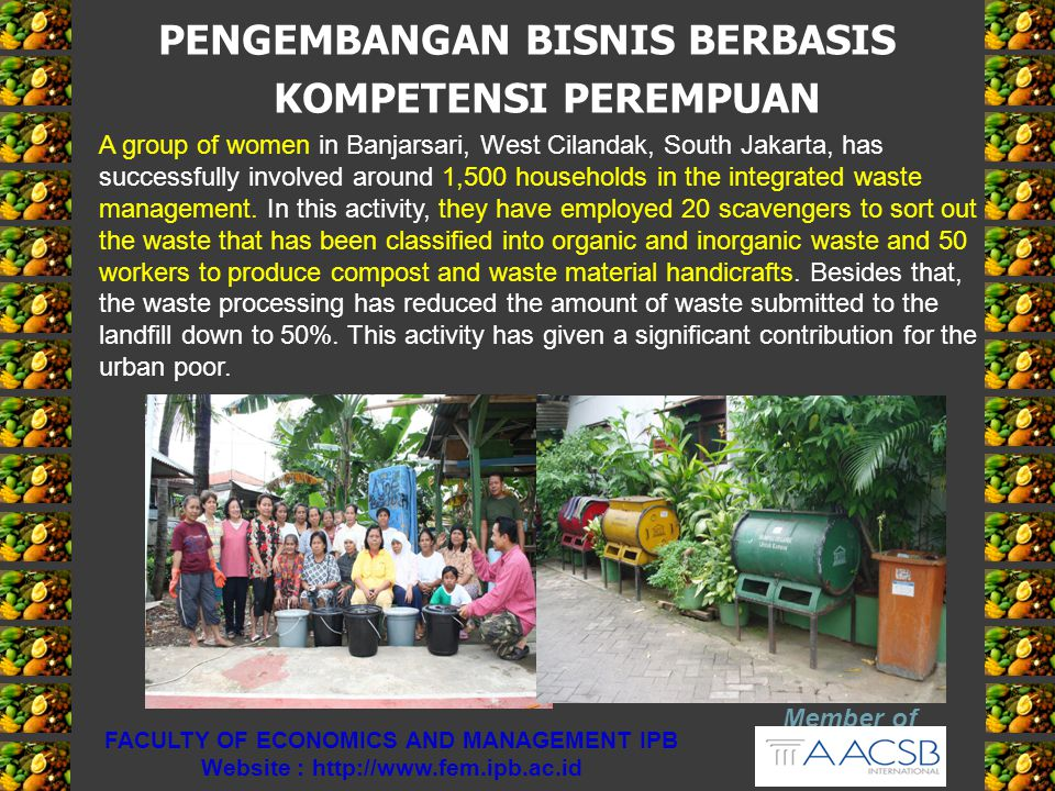 PENGEMBANGAN BISNIS BERBASIS KOMPETENSI PEREMPUAN Member of FACULTY OF ECONOMICS AND MANAGEMENT IPB Website : http://www.fem.ipb.ac.id A group of wome
