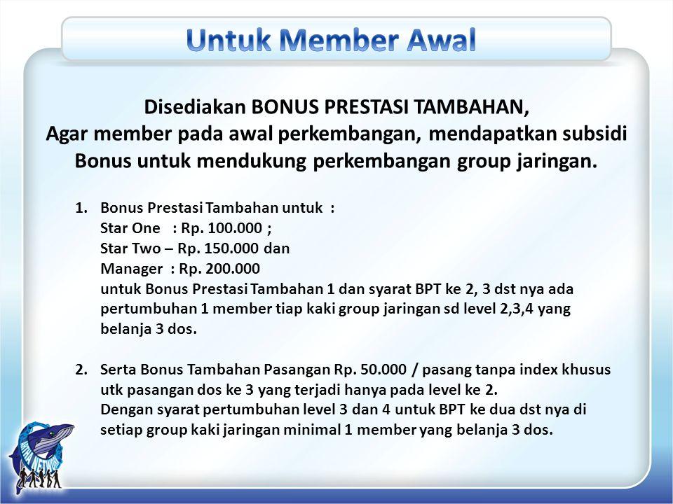 Disediakan BONUS PRESTASI TAMBAHAN, Agar member pada awal perkembangan, mendapatkan subsidi Bonus untuk mendukung perkembangan group jaringan. 1.Bonus