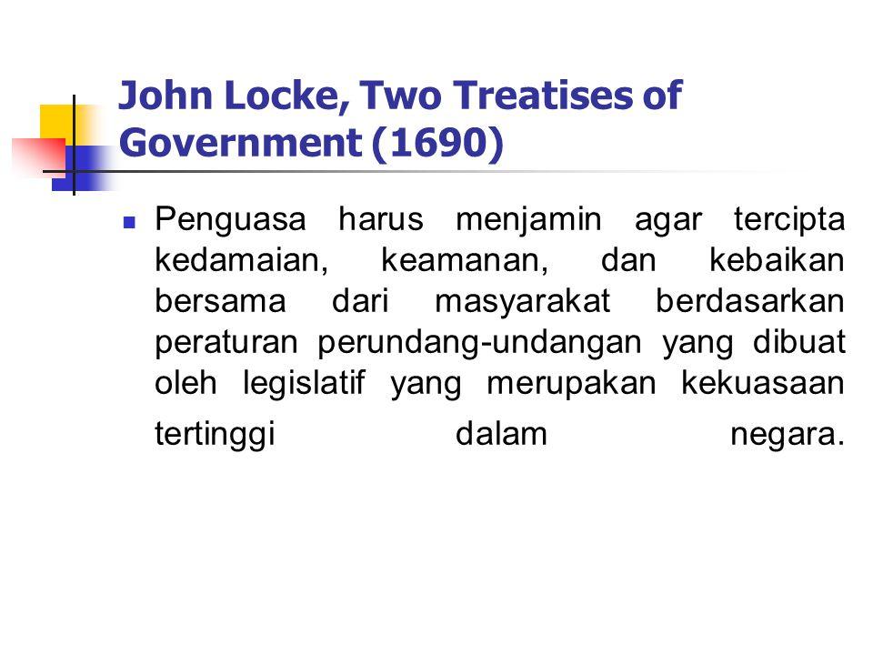 John Locke, Two Treatises of Government (1690) Penguasa harus menjamin agar tercipta kedamaian, keamanan, dan kebaikan bersama dari masyarakat berdasarkan peraturan perundang-undangan yang dibuat oleh legislatif yang merupakan kekuasaan tertinggi dalam negara.
