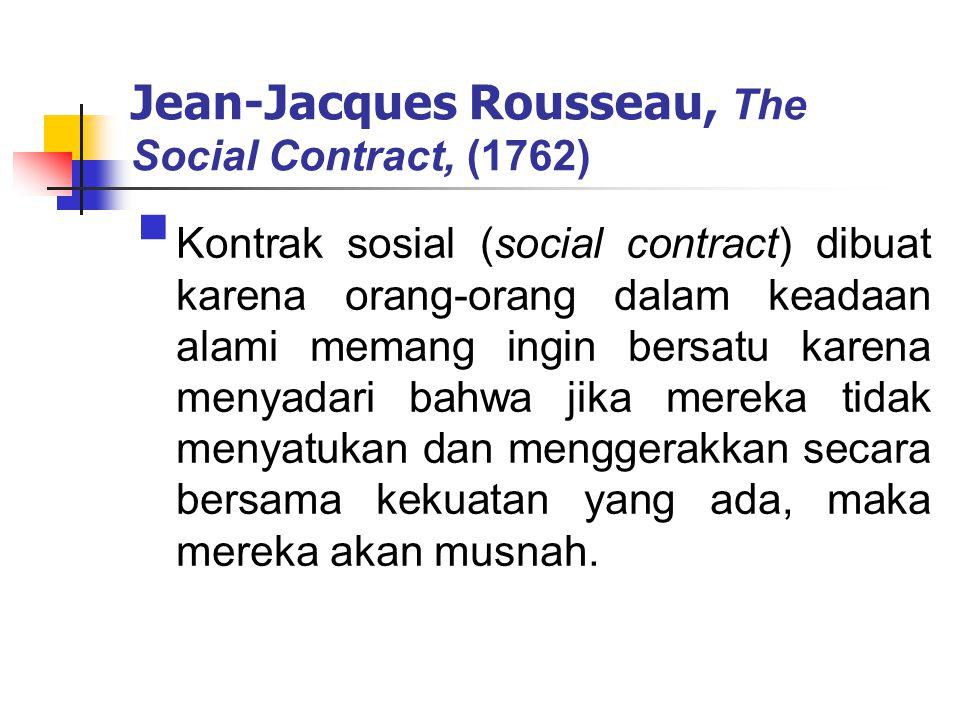 Jean-Jacques Rousseau, The Social Contract, (1762)  Kontrak sosial (social contract) dibuat karena orang-orang dalam keadaan alami memang ingin bersatu karena menyadari bahwa jika mereka tidak menyatukan dan menggerakkan secara bersama kekuatan yang ada, maka mereka akan musnah.