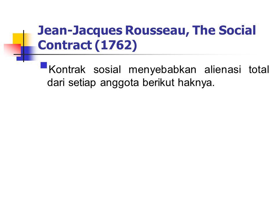 Jean-Jacques Rousseau, The Social Contract (1762)  Kontrak sosial menyebabkan alienasi total dari setiap anggota berikut haknya.