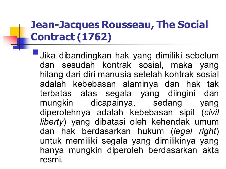 Jean-Jacques Rousseau, The Social Contract (1762)  Jika dibandingkan hak yang dimiliki sebelum dan sesudah kontrak sosial, maka yang hilang dari diri manusia setelah kontrak sosial adalah kebebasan alaminya dan hak tak terbatas atas segala yang diingini dan mungkin dicapainya, sedang yang diperolehnya adalah kebebasan sipil (civil liberty) yang dibatasi oleh kehendak umum dan hak berdasarkan hukum (legal right) untuk memiliki segala yang dimilikinya yang hanya mungkin diperoleh berdasarkan akta resmi.