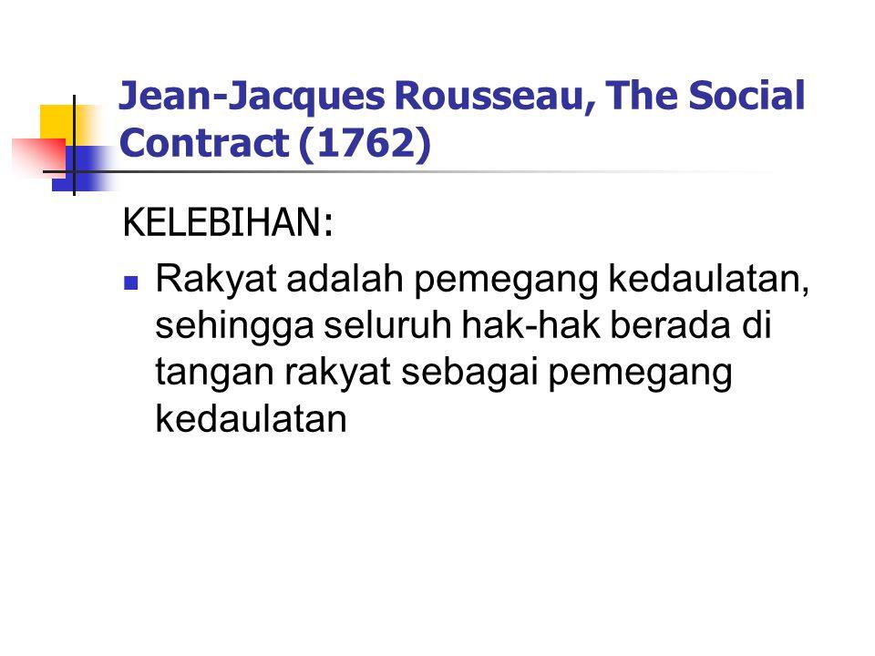 Jean-Jacques Rousseau, The Social Contract (1762) KELEBIHAN: Rakyat adalah pemegang kedaulatan, sehingga seluruh hak-hak berada di tangan rakyat sebagai pemegang kedaulatan