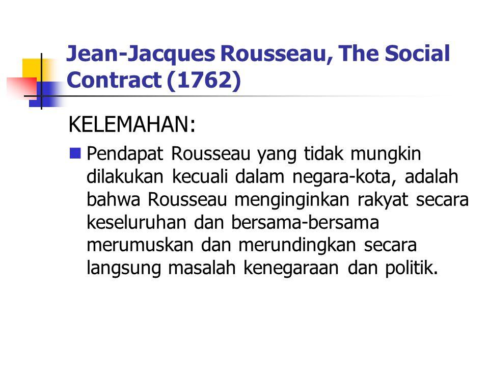 Jean-Jacques Rousseau, The Social Contract (1762) KELEMAHAN: Pendapat Rousseau yang tidak mungkin dilakukan kecuali dalam negara-kota, adalah bahwa Rousseau menginginkan rakyat secara keseluruhan dan bersama-bersama merumuskan dan merundingkan secara langsung masalah kenegaraan dan politik.