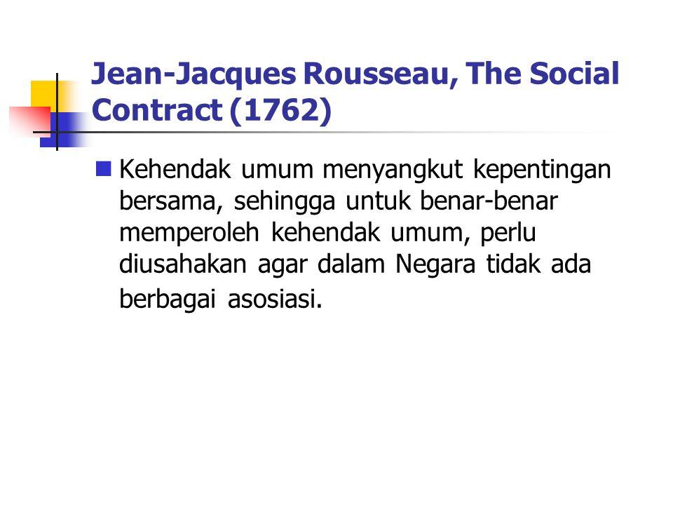 Jean-Jacques Rousseau, The Social Contract (1762) Kehendak umum menyangkut kepentingan bersama, sehingga untuk benar-benar memperoleh kehendak umum, perlu diusahakan agar dalam Negara tidak ada berbagai asosiasi.