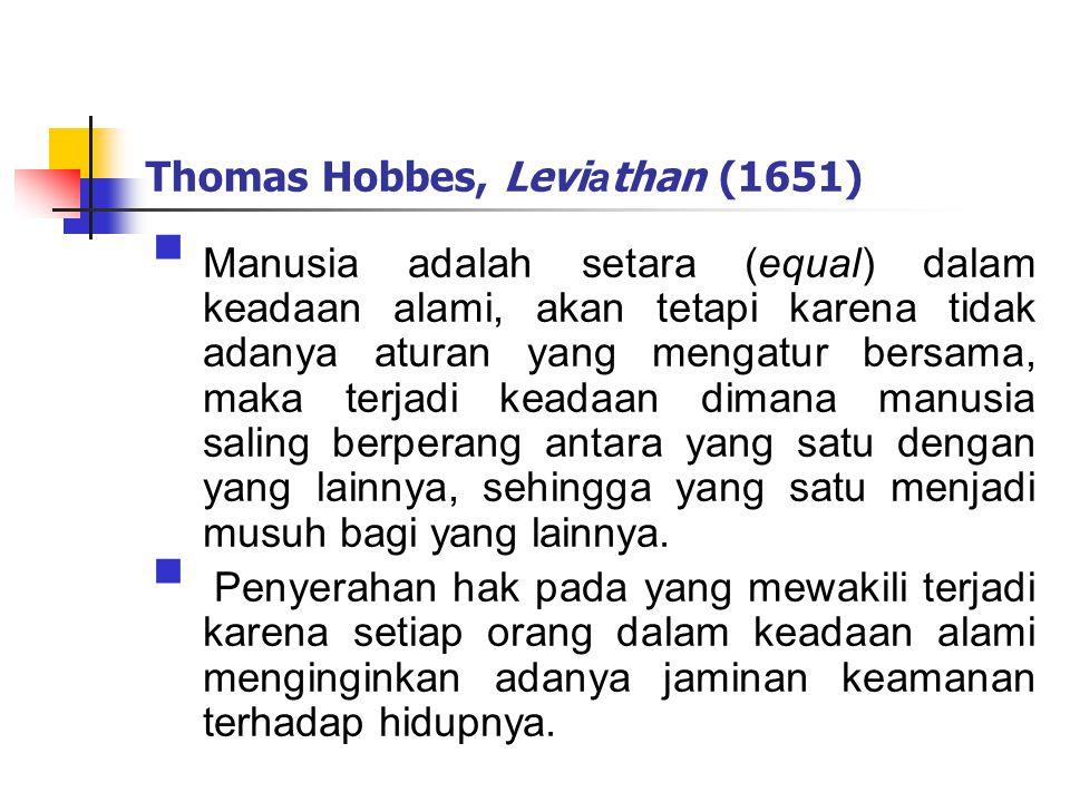 Thomas Hobbes, Levi a than (1651)  Manusia adalah setara (equal) dalam keadaan alami, akan tetapi karena tidak adanya aturan yang mengatur bersama, maka terjadi keadaan dimana manusia saling berperang antara yang satu dengan yang lainnya, sehingga yang satu menjadi musuh bagi yang lainnya.