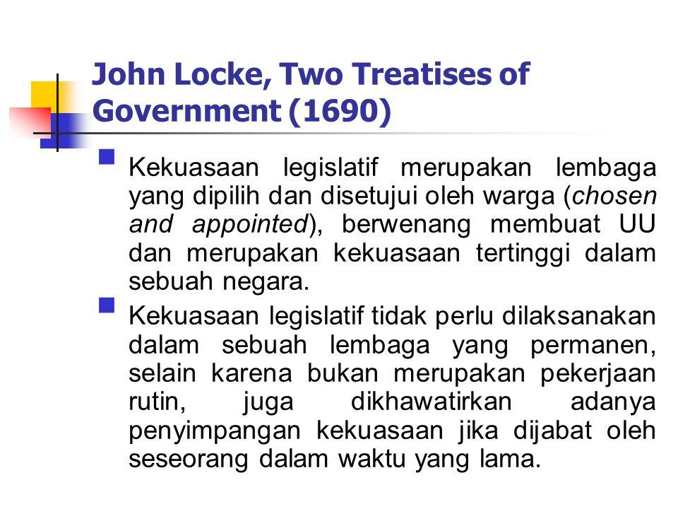 John Locke, Two Treatises of Government (1690)  Kekuasaan legislatif merupakan lembaga yang dipilih dan disetujui oleh warga (chosen and appointed), berwenang membuat UU dan merupakan kekuasaan tertinggi dalam sebuah negara.