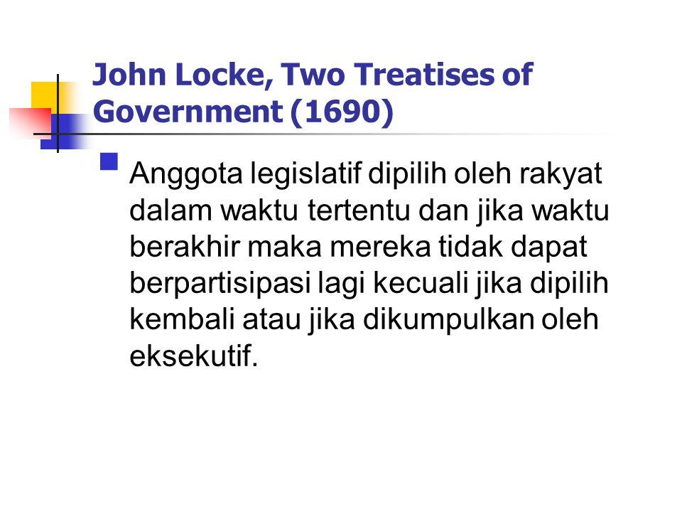 John Locke, Two Treatises of Government (1690)  Anggota legislatif dipilih oleh rakyat dalam waktu tertentu dan jika waktu berakhir maka mereka tidak dapat berpartisipasi lagi kecuali jika dipilih kembali atau jika dikumpulkan oleh eksekutif.