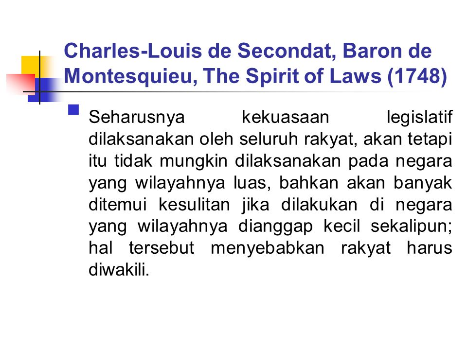 Charles-Louis de Secondat, Baron de Montesquieu, The Spirit of Laws (1748)  Seharusnya kekuasaan legislatif dilaksanakan oleh seluruh rakyat, akan tetapi itu tidak mungkin dilaksanakan pada negara yang wilayahnya luas, bahkan akan banyak ditemui kesulitan jika dilakukan di negara yang wilayahnya dianggap kecil sekalipun; hal tersebut menyebabkan rakyat harus diwakili.