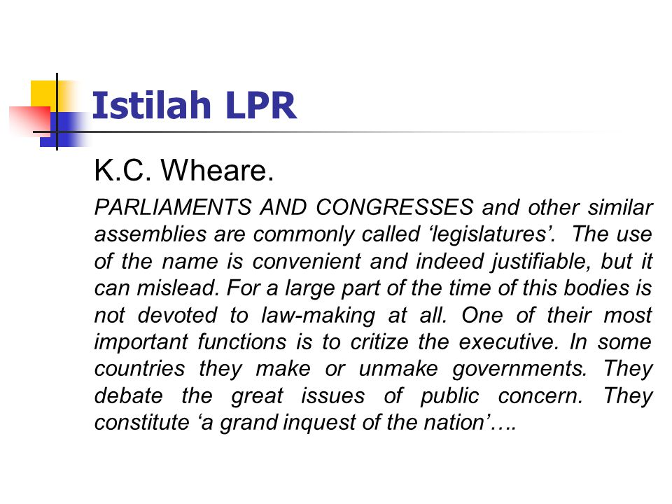 Istilah LPR K.C. Wheare. PARLIAMENTS AND CONGRESSES and other similar assemblies are commonly called 'legislatures'. The use of the name is convenient