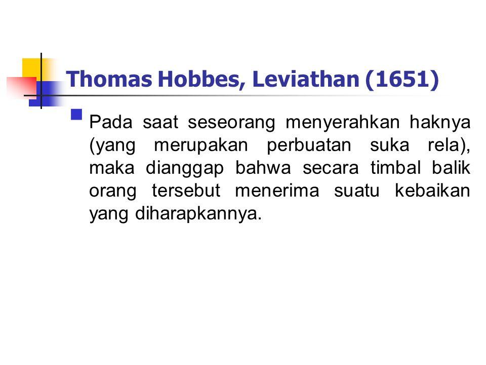 Thomas Hobbes, Leviathan (1651)  Pada saat seseorang menyerahkan haknya (yang merupakan perbuatan suka rela), maka dianggap bahwa secara timbal balik orang tersebut menerima suatu kebaikan yang diharapkannya.