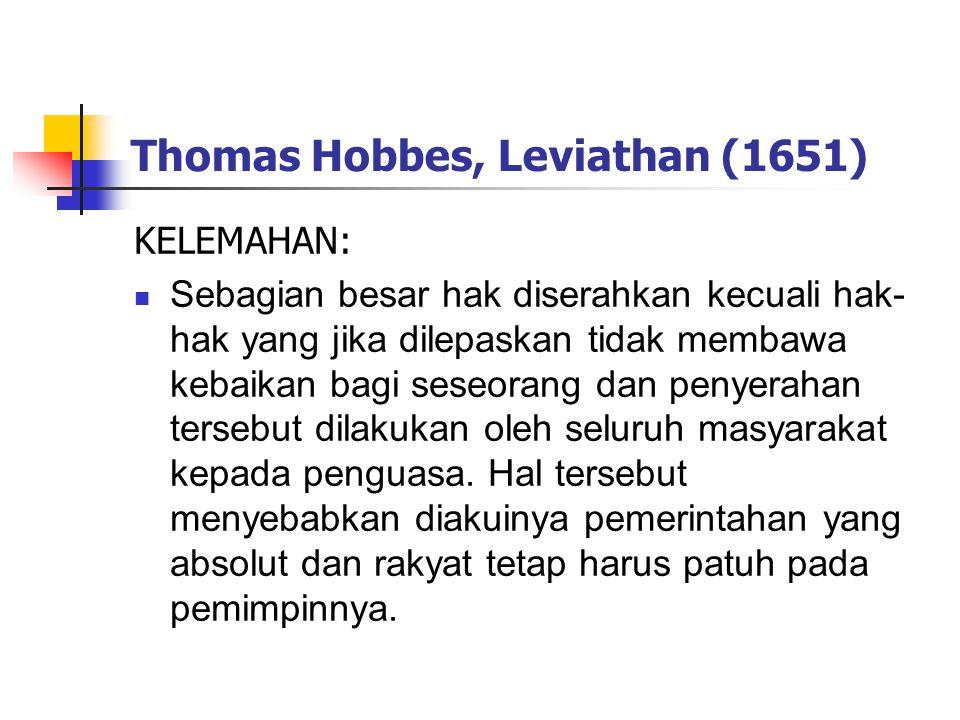 Thomas Hobbes, Leviathan (1651) KELEMAHAN: Sebagian besar hak diserahkan kecuali hak- hak yang jika dilepaskan tidak membawa kebaikan bagi seseorang dan penyerahan tersebut dilakukan oleh seluruh masyarakat kepada penguasa.
