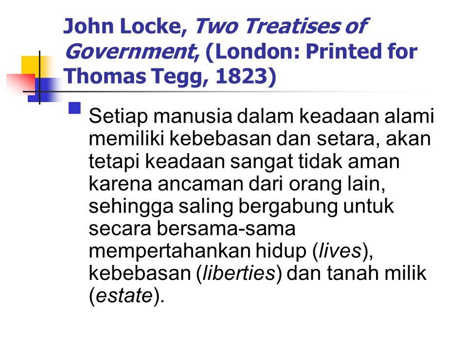 John Locke, Two Treatises of Government, (London: Printed for Thomas Tegg, 1823)  Setiap manusia dalam keadaan alami memiliki kebebasan dan setara, akan tetapi keadaan sangat tidak aman karena ancaman dari orang lain, sehingga saling bergabung untuk secara bersama-sama mempertahankan hidup (lives), kebebasan (liberties) dan tanah milik (estate).