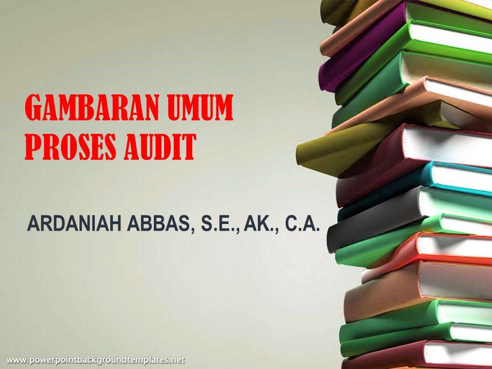 GAMBARAN UMUM PROSES AUDIT ARDANIAH ABBAS, S.E., AK., C.A.