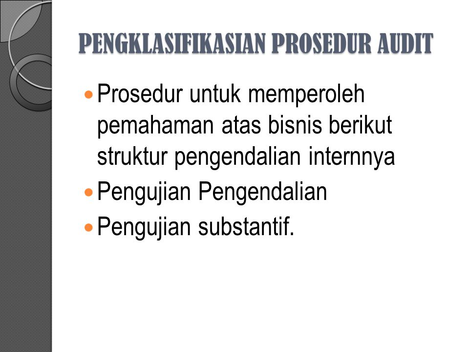 PENGKLASIFIKASIAN PROSEDUR AUDIT Prosedur untuk memperoleh pemahaman atas bisnis berikut struktur pengendalian internnya Pengujian Pengendalian Penguj