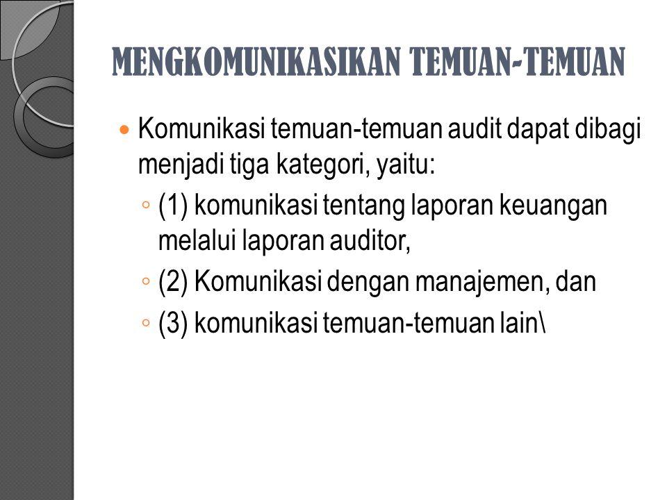 MENGKOMUNIKASIKAN TEMUAN-TEMUAN Komunikasi temuan-temuan audit dapat dibagi menjadi tiga kategori, yaitu: ◦ (1) komunikasi tentang laporan keuangan me