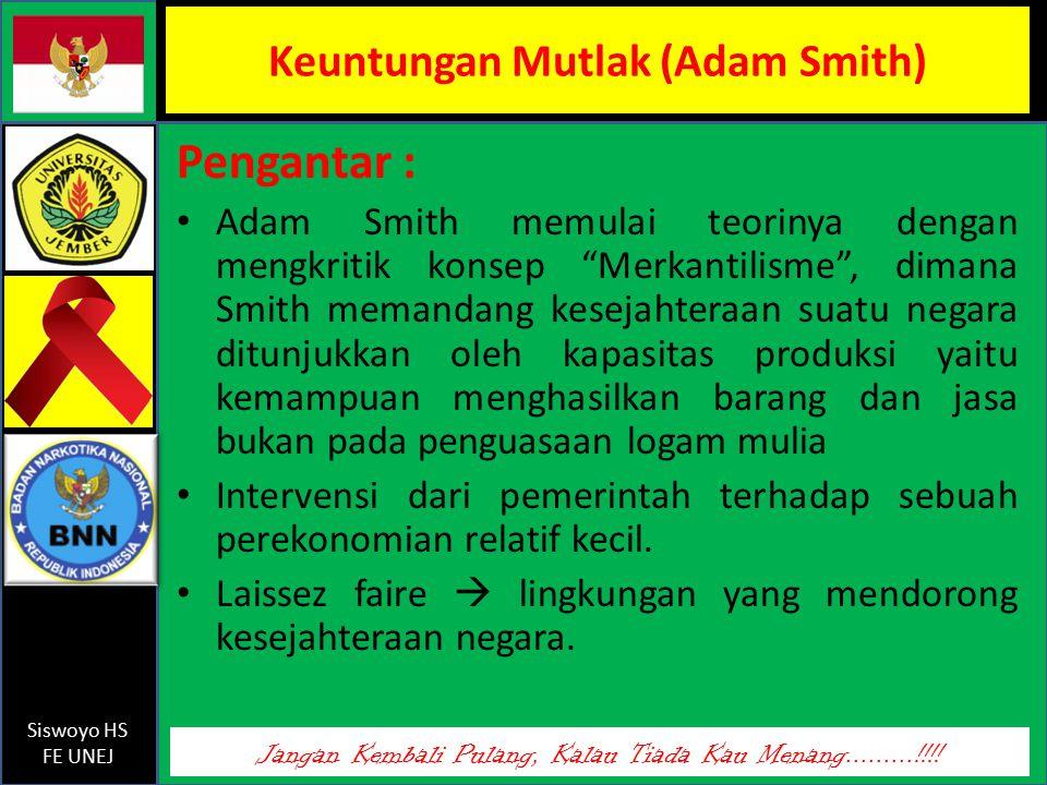 Jangan Kembali Pulang, Kalau Tiada Kau Menang.........!!!! Siswoyo HS FE UNEJ Keuntungan Mutlak (Adam Smith) Pengantar : Adam Smith memulai teorinya d
