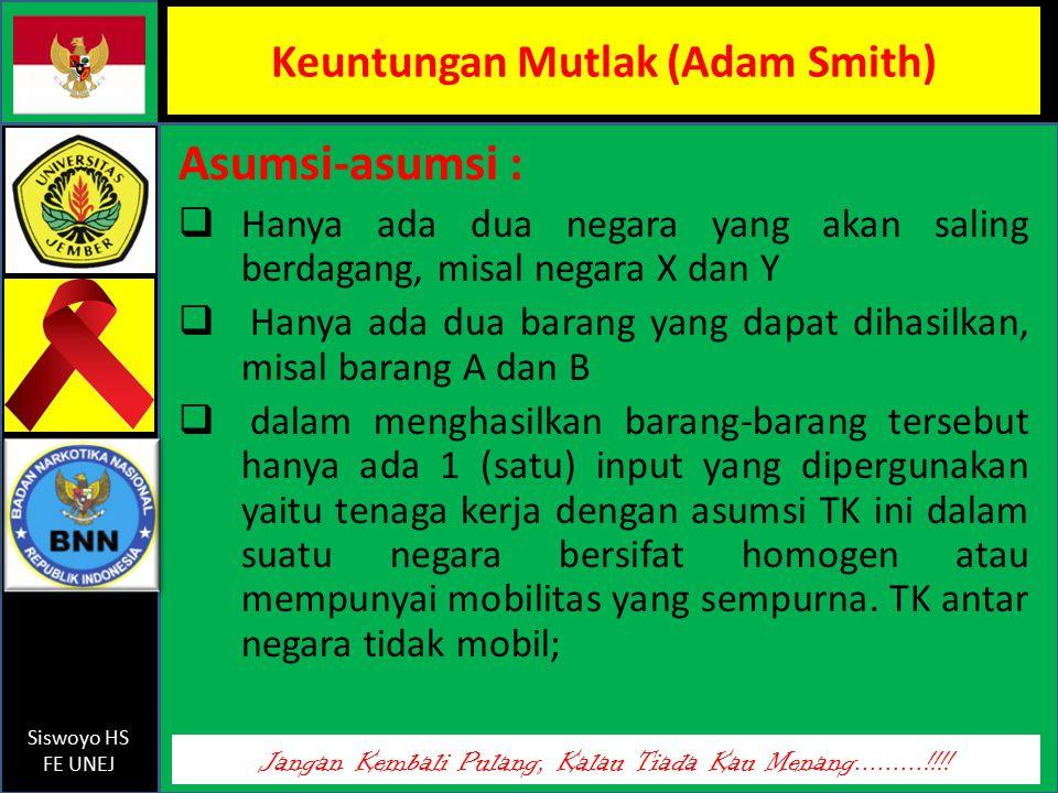 Jangan Kembali Pulang, Kalau Tiada Kau Menang.........!!!! Siswoyo HS FE UNEJ Keuntungan Mutlak (Adam Smith) Asumsi-asumsi :  Hanya ada dua negara ya