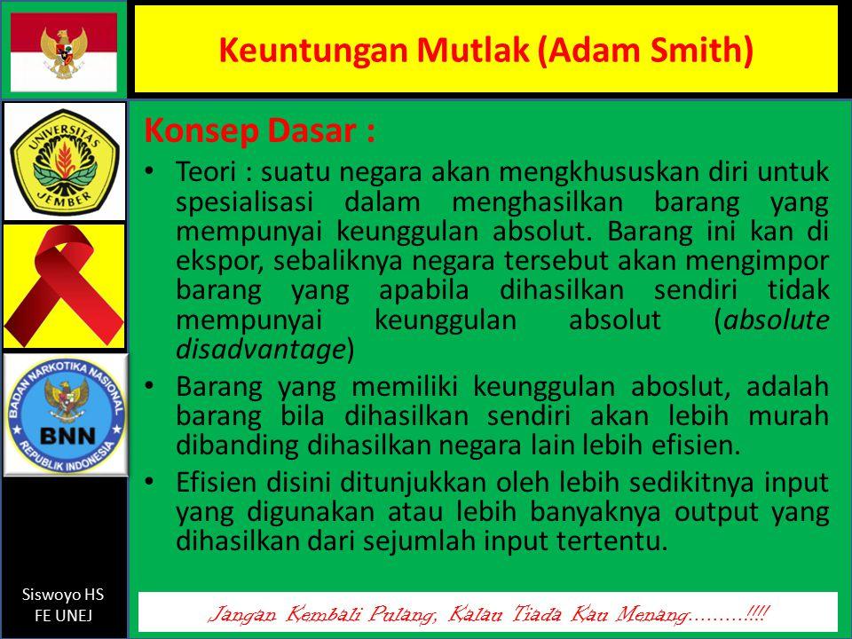 Jangan Kembali Pulang, Kalau Tiada Kau Menang.........!!!! Siswoyo HS FE UNEJ Keuntungan Mutlak (Adam Smith) Konsep Dasar : Teori : suatu negara akan