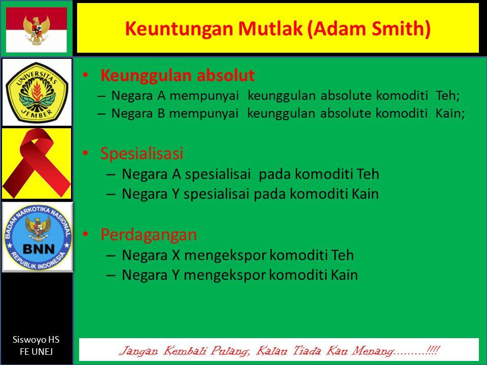 Jangan Kembali Pulang, Kalau Tiada Kau Menang.........!!!! Siswoyo HS FE UNEJ Keuntungan Mutlak (Adam Smith) Keunggulan absolut – Negara A mempunyai k