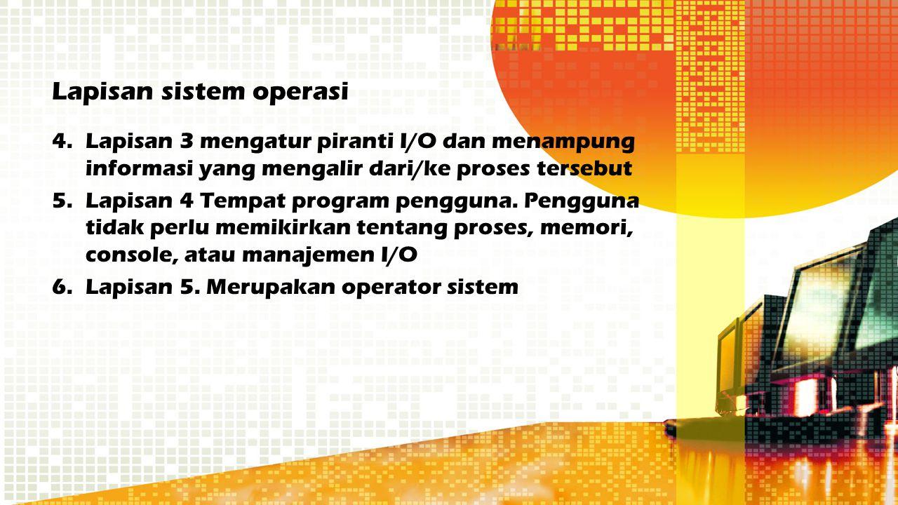 Lapisan sistem operasi 4.Lapisan 3 mengatur piranti I/O dan menampung informasi yang mengalir dari/ke proses tersebut 5.Lapisan 4 Tempat program pengg