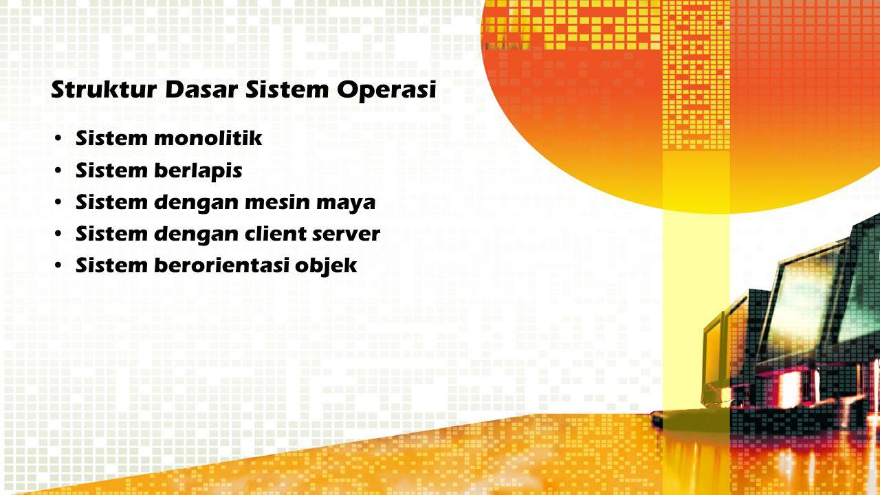 Struktur Dasar Sistem Operasi Sistem monolitik Sistem berlapis Sistem dengan mesin maya Sistem dengan client server Sistem berorientasi objek