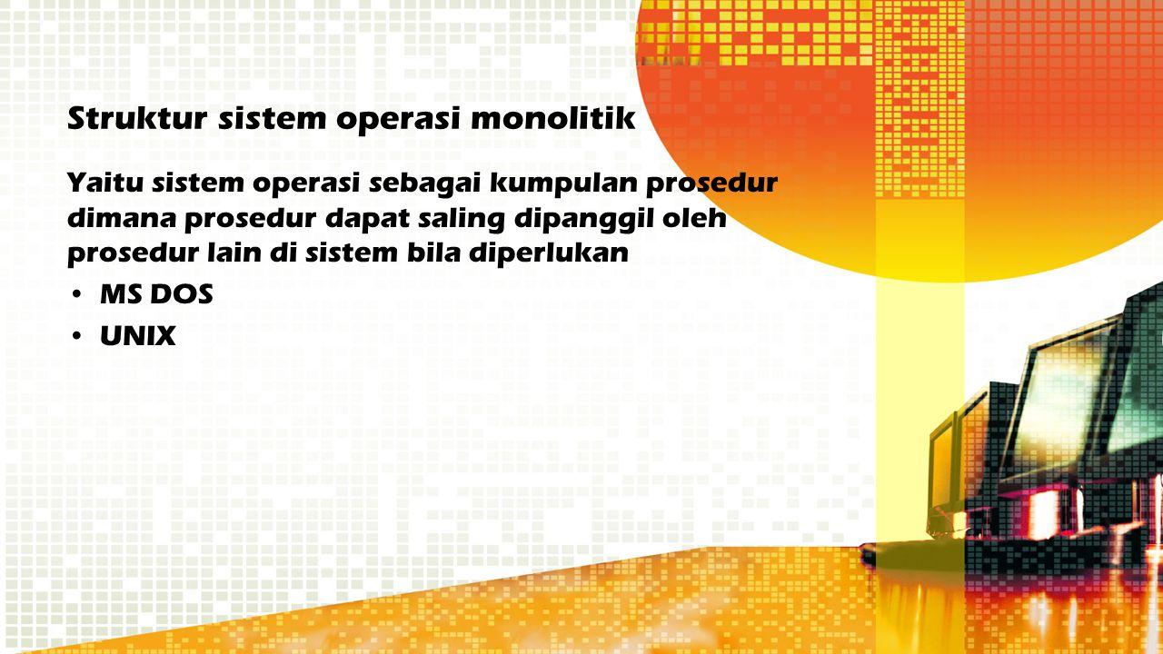 Struktur sistem operasi monolitik Yaitu sistem operasi sebagai kumpulan prosedur dimana prosedur dapat saling dipanggil oleh prosedur lain di sistem b