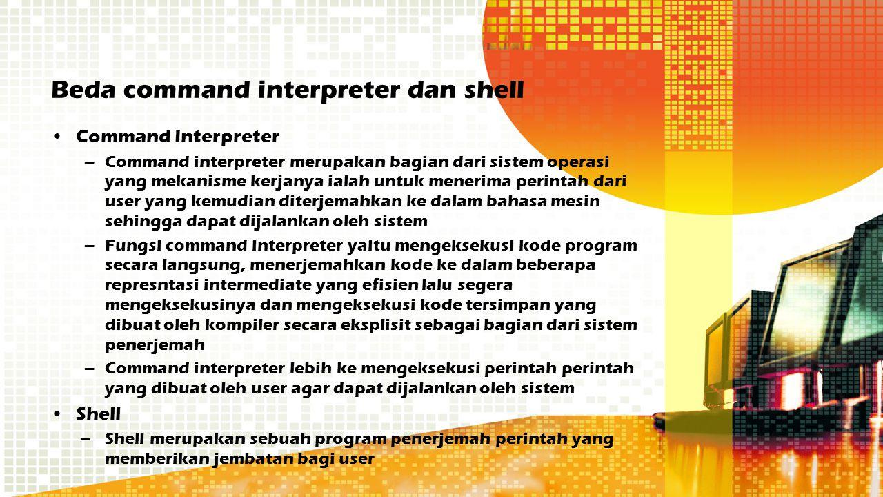 Beda command interpreter dan shell Command Interpreter –Command interpreter merupakan bagian dari sistem operasi yang mekanisme kerjanya ialah untuk m