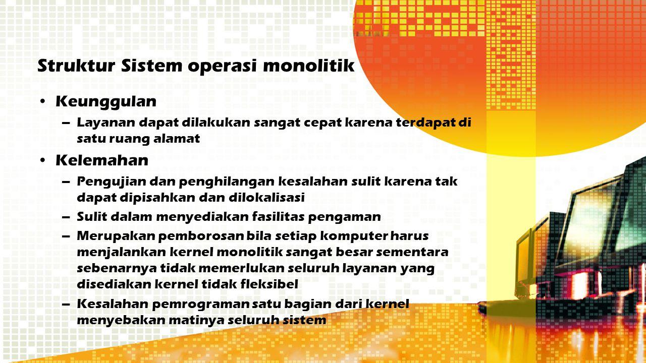 Struktur Sistem operasi monolitik Keunggulan –Layanan dapat dilakukan sangat cepat karena terdapat di satu ruang alamat Kelemahan –Pengujian dan pengh