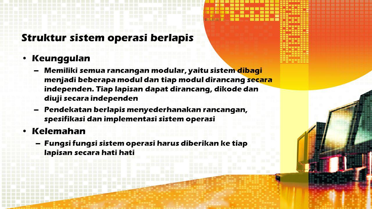Struktur sistem operasi berlapis Keunggulan –Memiliki semua rancangan modular, yaitu sistem dibagi menjadi beberapa modul dan tiap modul dirancang sec