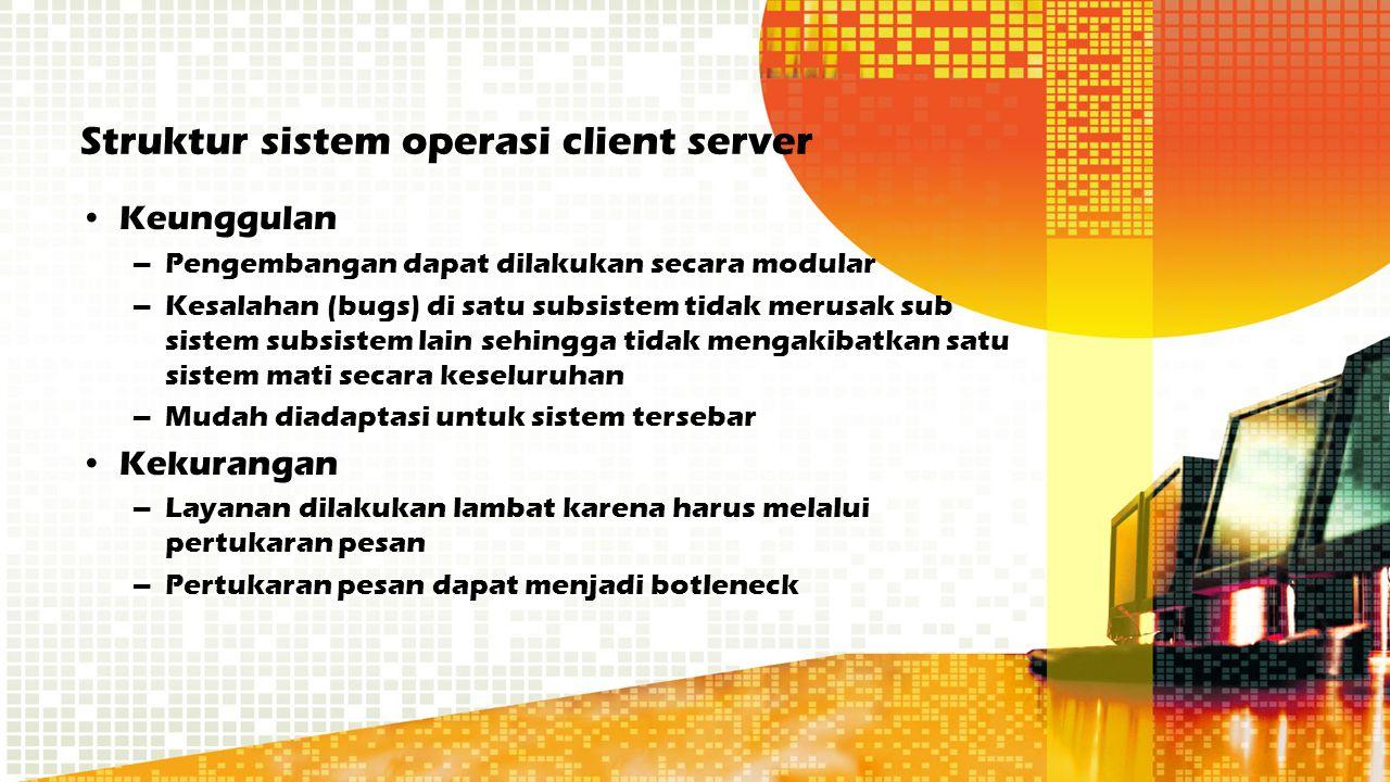 Struktur sistem operasi client server Keunggulan –Pengembangan dapat dilakukan secara modular –Kesalahan (bugs) di satu subsistem tidak merusak sub si