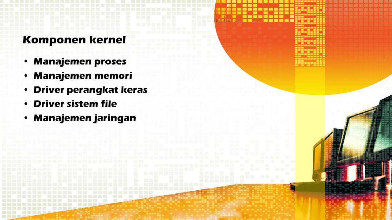 Komponen kernel Manajemen proses Manajemen memori Driver perangkat keras Driver sistem file Manajemen jaringan