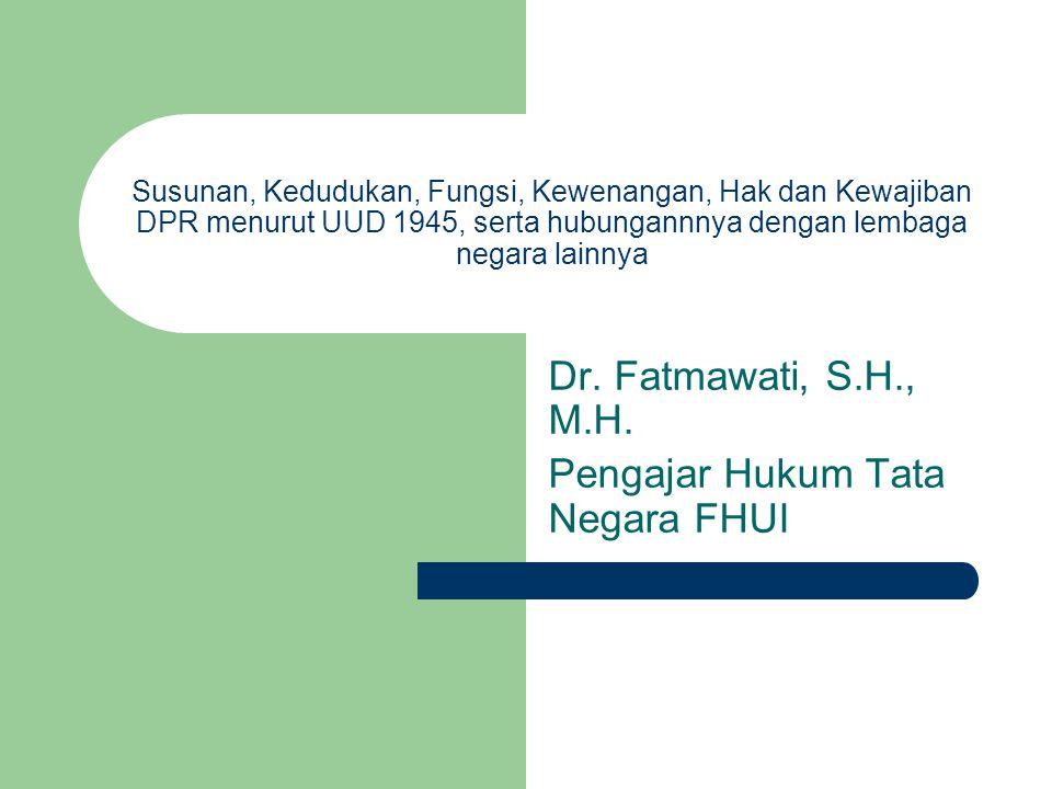 Susunan, Kedudukan, Fungsi, Kewenangan, Hak dan Kewajiban DPR menurut UUD 1945, serta hubungannnya dengan lembaga negara lainnya Dr. Fatmawati, S.H.,