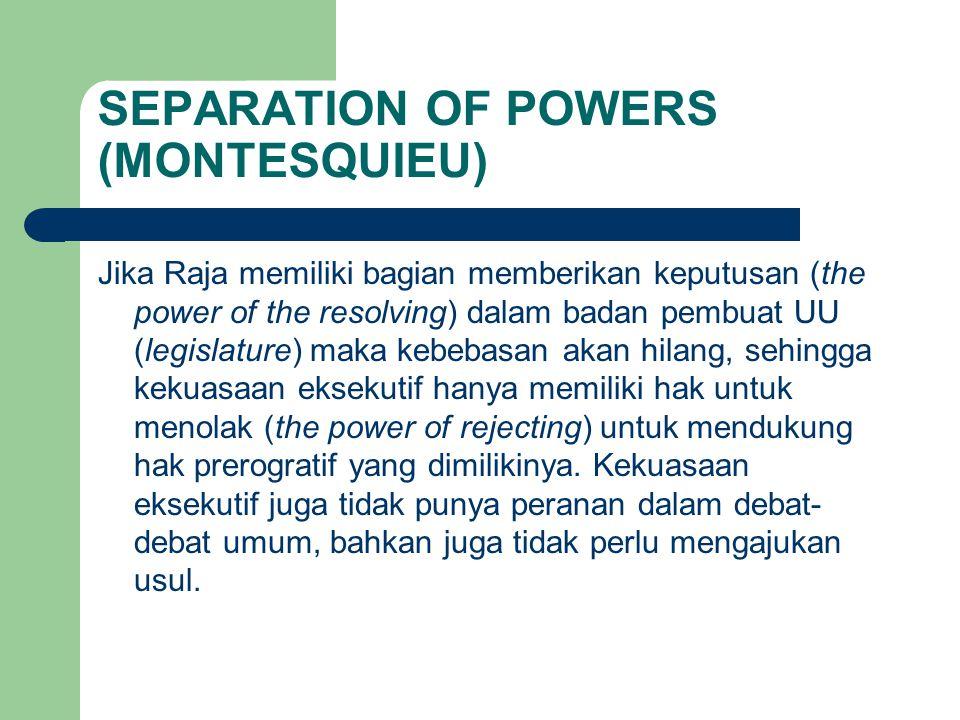SEPARATION OF POWERS (MONTESQUIEU) Jika Raja memiliki bagian memberikan keputusan (the power of the resolving) dalam badan pembuat UU (legislature) ma