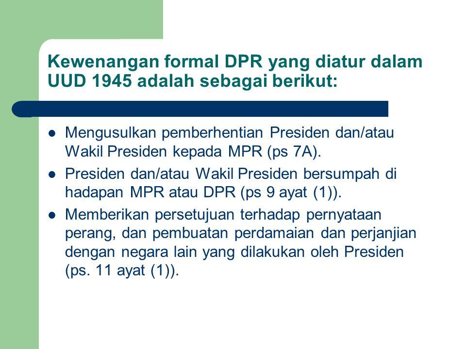 Kewenangan formal DPR yang diatur dalam UUD 1945 adalah sebagai berikut: Mengusulkan pemberhentian Presiden dan/atau Wakil Presiden kepada MPR (ps 7A)