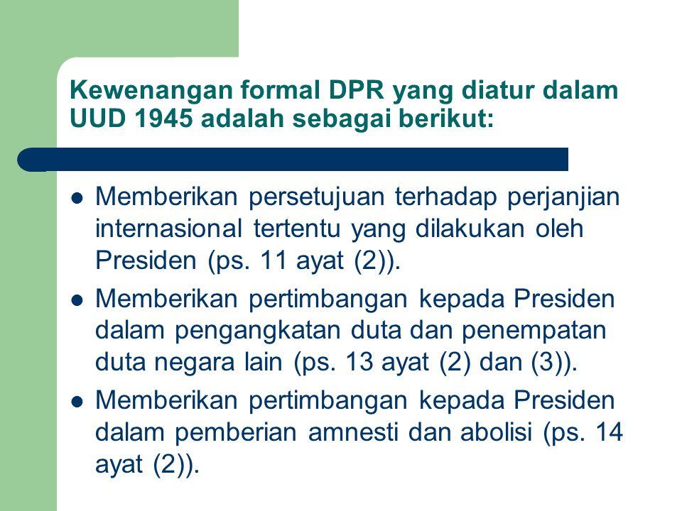 Kewenangan formal DPR yang diatur dalam UUD 1945 adalah sebagai berikut: Memberikan persetujuan terhadap perjanjian internasional tertentu yang dilaku