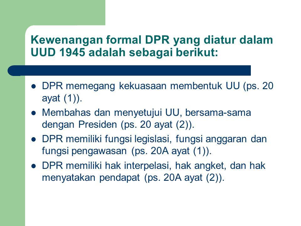 Kewenangan formal DPR yang diatur dalam UUD 1945 adalah sebagai berikut: DPR memegang kekuasaan membentuk UU (ps. 20 ayat (1)). Membahas dan menyetuju