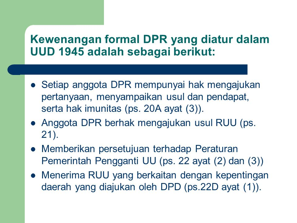 Kewenangan formal DPR yang diatur dalam UUD 1945 adalah sebagai berikut: Setiap anggota DPR mempunyai hak mengajukan pertanyaan, menyampaikan usul dan