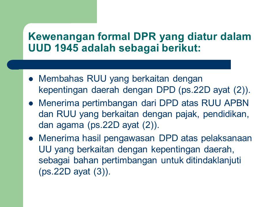 Kewenangan formal DPR yang diatur dalam UUD 1945 adalah sebagai berikut: Membahas RUU yang berkaitan dengan kepentingan daerah dengan DPD (ps.22D ayat