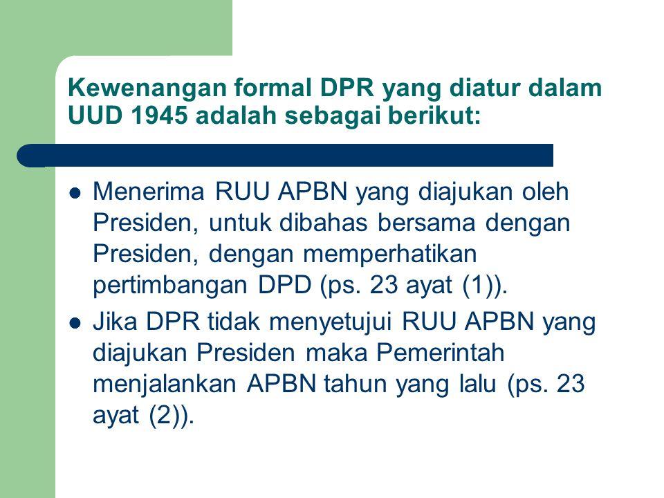 Kewenangan formal DPR yang diatur dalam UUD 1945 adalah sebagai berikut: Menerima RUU APBN yang diajukan oleh Presiden, untuk dibahas bersama dengan P