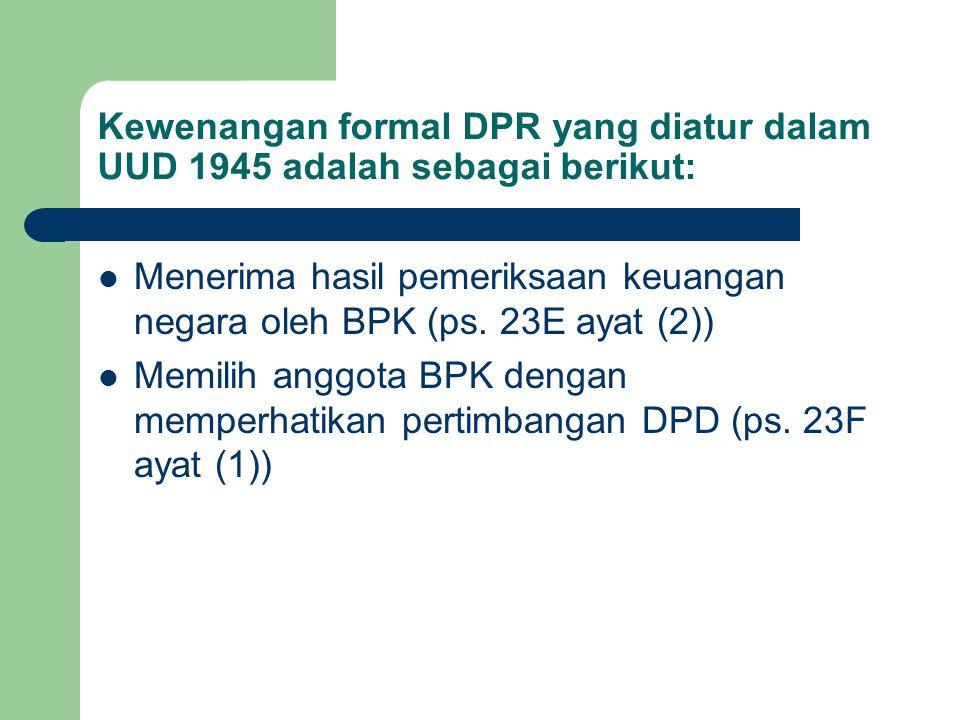 Kewenangan formal DPR yang diatur dalam UUD 1945 adalah sebagai berikut: Menerima hasil pemeriksaan keuangan negara oleh BPK (ps. 23E ayat (2)) Memili