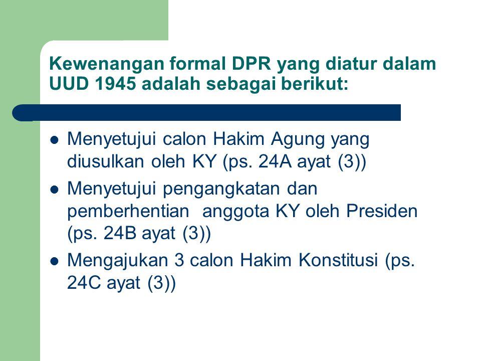 Kewenangan formal DPR yang diatur dalam UUD 1945 adalah sebagai berikut: Menyetujui calon Hakim Agung yang diusulkan oleh KY (ps. 24A ayat (3)) Menyet